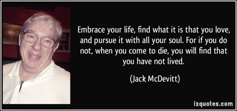 quote-embrace-your-life-find-what-it-is-that-you-love-and-pursue-it-with-all-your-soul-for-if-you-do-jack-mcdevitt-251979